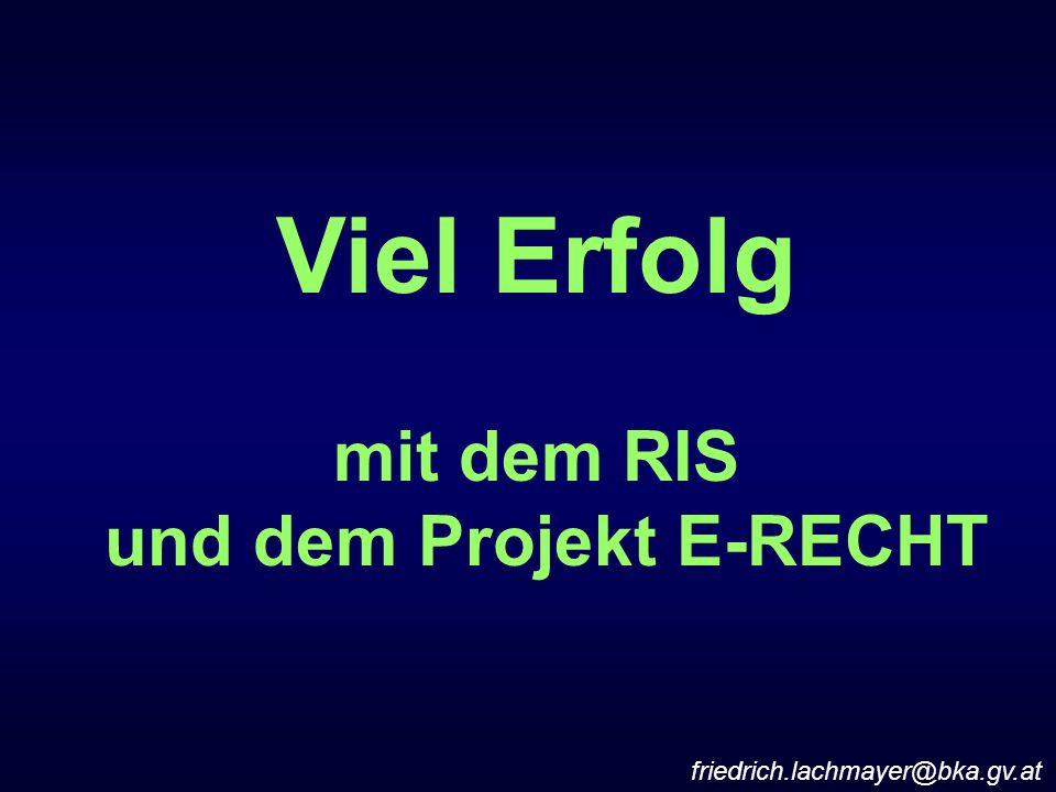 Viel Erfolg mit dem RIS und dem Projekt E-RECHT friedrich.lachmayer@bka.gv.at