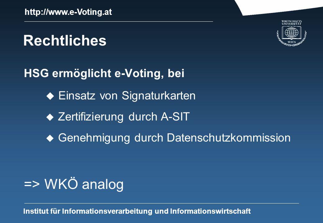 http://www.e-Voting.at Institut für Informationsverarbeitung und Informationswirtschaft Rechtliches HSG ermöglicht e-Voting, bei u Einsatz von Signaturkarten u Zertifizierung durch A-SIT u Genehmigung durch Datenschutzkommission => WKÖ analog