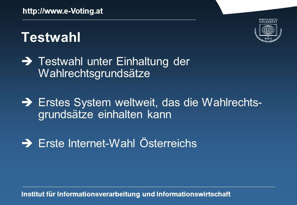 http://www.e-Voting.at Institut für Informationsverarbeitung und Informationswirtschaft Testwahl Testwahl unter Einhaltung der Wahlrechtsgrundsätze Erstes System weltweit, das die Wahlrechts- grundsätze einhalten kann Erste Internet-Wahl Österreichs
