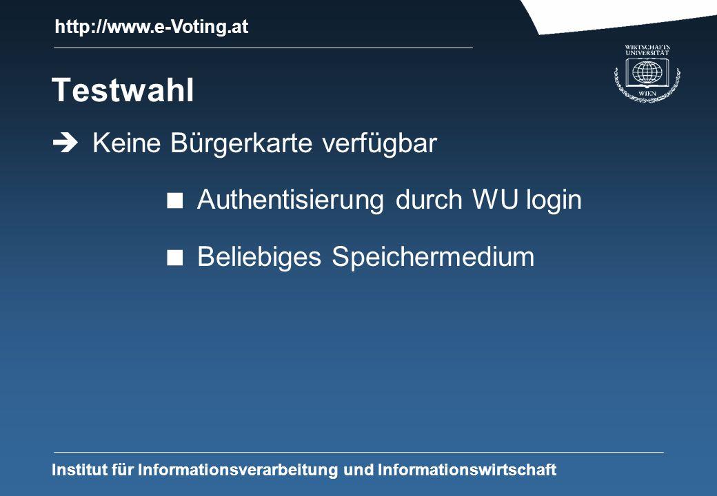http://www.e-Voting.at Institut für Informationsverarbeitung und Informationswirtschaft Testwahl Keine Bürgerkarte verfügbar Authentisierung durch WU login Beliebiges Speichermedium