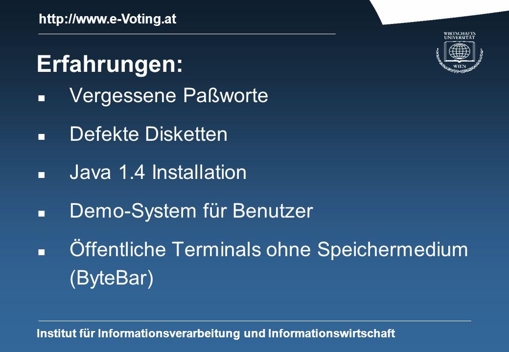 http://www.e-Voting.at Institut für Informationsverarbeitung und Informationswirtschaft Erfahrungen: n Vergessene Paßworte n Defekte Disketten n Java 1.4 Installation n Demo-System für Benutzer n Öffentliche Terminals ohne Speichermedium (ByteBar)