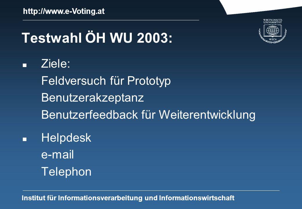 http://www.e-Voting.at Institut für Informationsverarbeitung und Informationswirtschaft Testwahl ÖH WU 2003: n Ziele: Feldversuch für Prototyp Benutzerakzeptanz Benutzerfeedback für Weiterentwicklung n Helpdesk e-mail Telephon