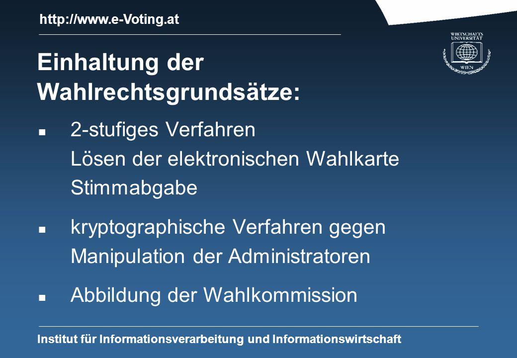 http://www.e-Voting.at Institut für Informationsverarbeitung und Informationswirtschaft Einhaltung der Wahlrechtsgrundsätze: n 2-stufiges Verfahren Lösen der elektronischen Wahlkarte Stimmabgabe n kryptographische Verfahren gegen Manipulation der Administratoren n Abbildung der Wahlkommission