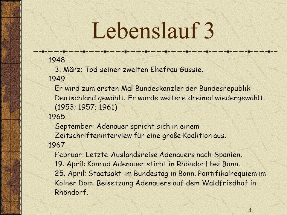 4 Lebenslauf 3 1948 3. März: Tod seiner zweiten Ehefrau Gussie. 1949 Er wird zum ersten Mal Bundeskanzler der Bundesrepublik Deutschland gewählt. Er w