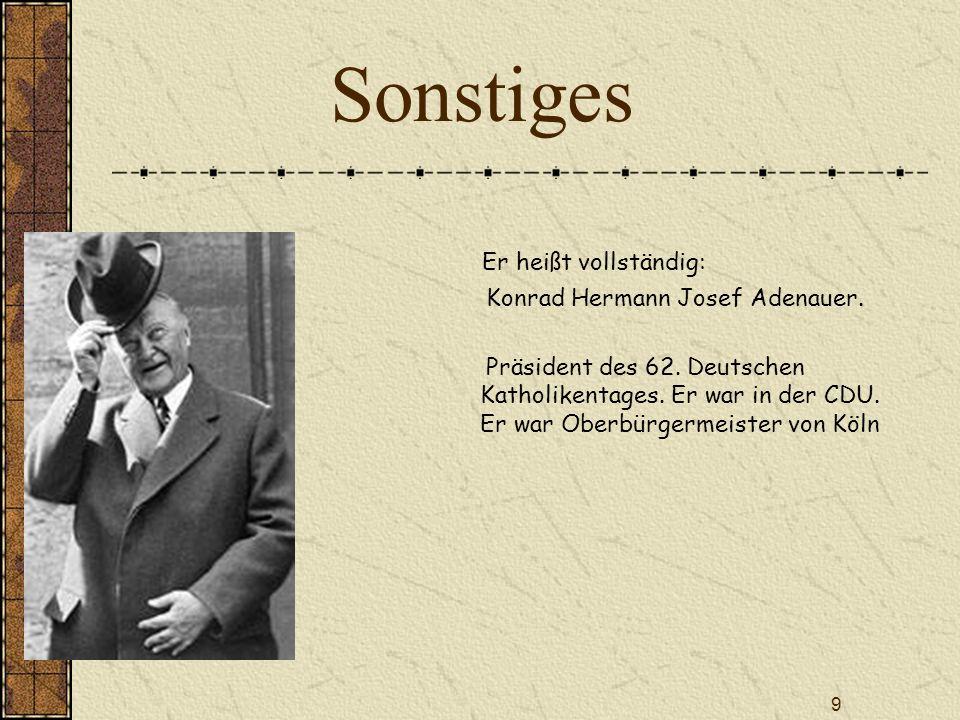 9 Sonstiges Er heißt vollständig: Konrad Hermann Josef Adenauer. Präsident des 62. Deutschen Katholikentages. Er war in der CDU. Er war Oberbürgermeis
