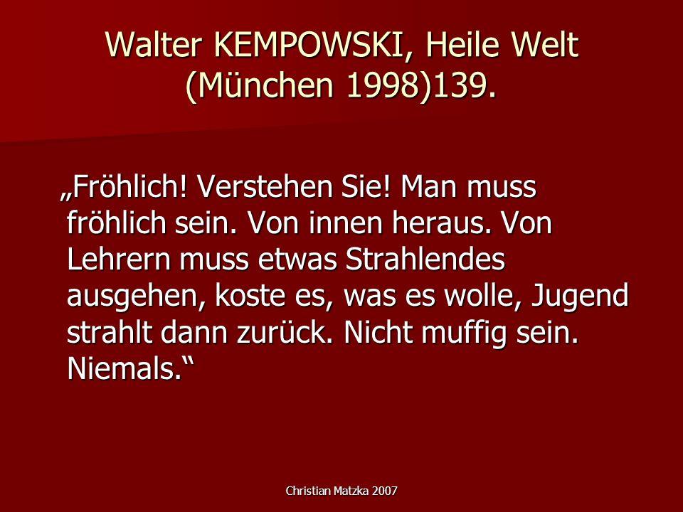 Christian Matzka 2007 Walter KEMPOWSKI, Heile Welt (München 1998)139. Fröhlich! Verstehen Sie! Man muss fröhlich sein. Von innen heraus. Von Lehrern m