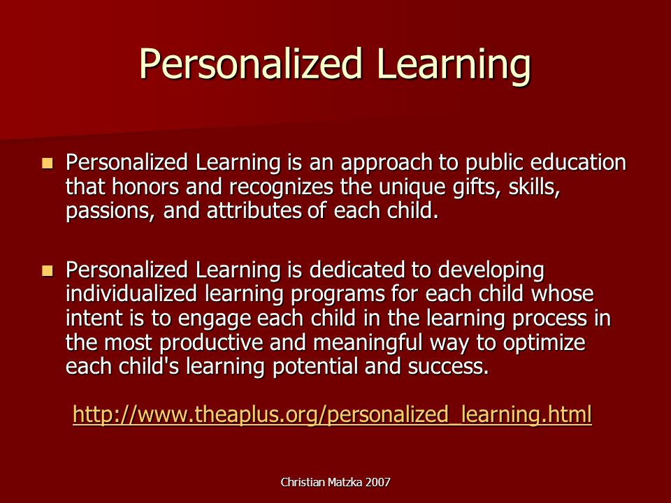 Christian Matzka 2007 Personalized Learning including a strong emphasis on parental involvement including a strong emphasis on parental involvement smaller class sizes smaller class sizes more one-on-one teacher and student interaction more one-on-one teacher and student interaction attention to differences in learning styles attention to differences in learning styles student-driven participation in developing the learning process student-driven participation in developing the learning process technology access technology access varied learning environments varied learning environments teacher and parent development programs teacher and parent development programs choices in curriculum programs.