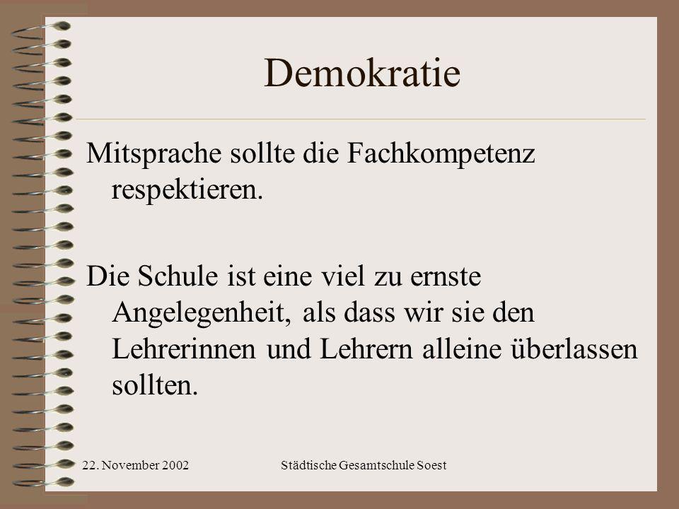 22. November 2002Städtische Gesamtschule Soest Demokratie Mitsprache sollte die Fachkompetenz respektieren. Die Schule ist eine viel zu ernste Angeleg