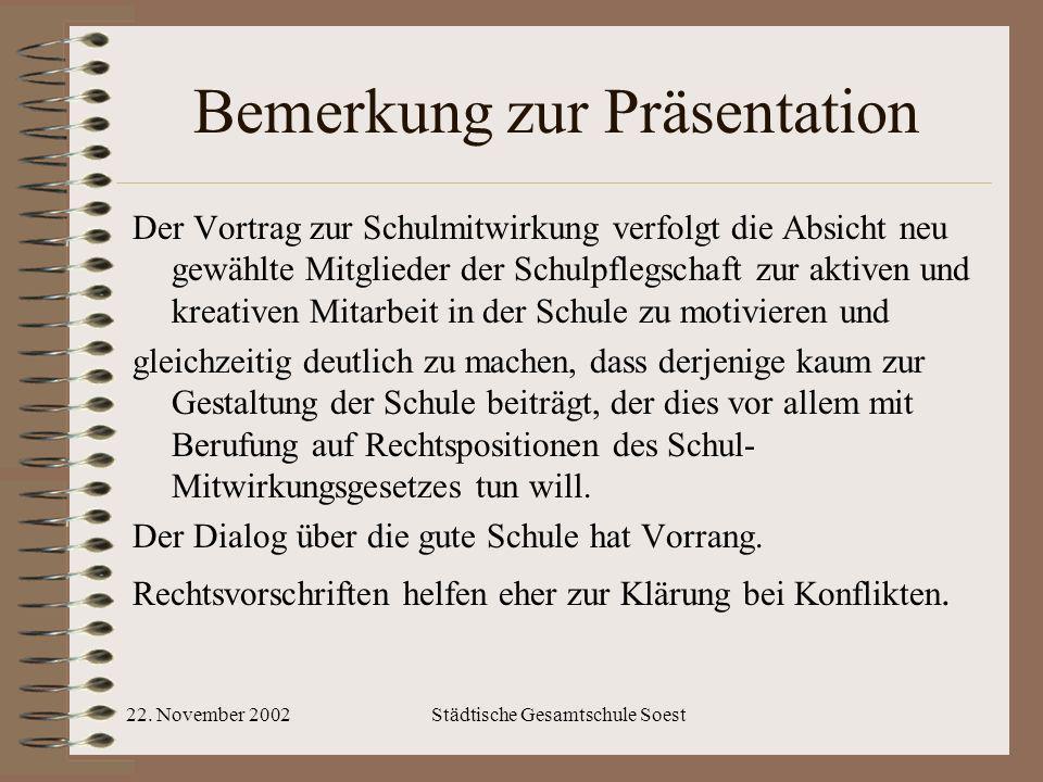 22. November 2002Städtische Gesamtschule Soest Bemerkung zur Präsentation Der Vortrag zur Schulmitwirkung verfolgt die Absicht neu gewählte Mitglieder