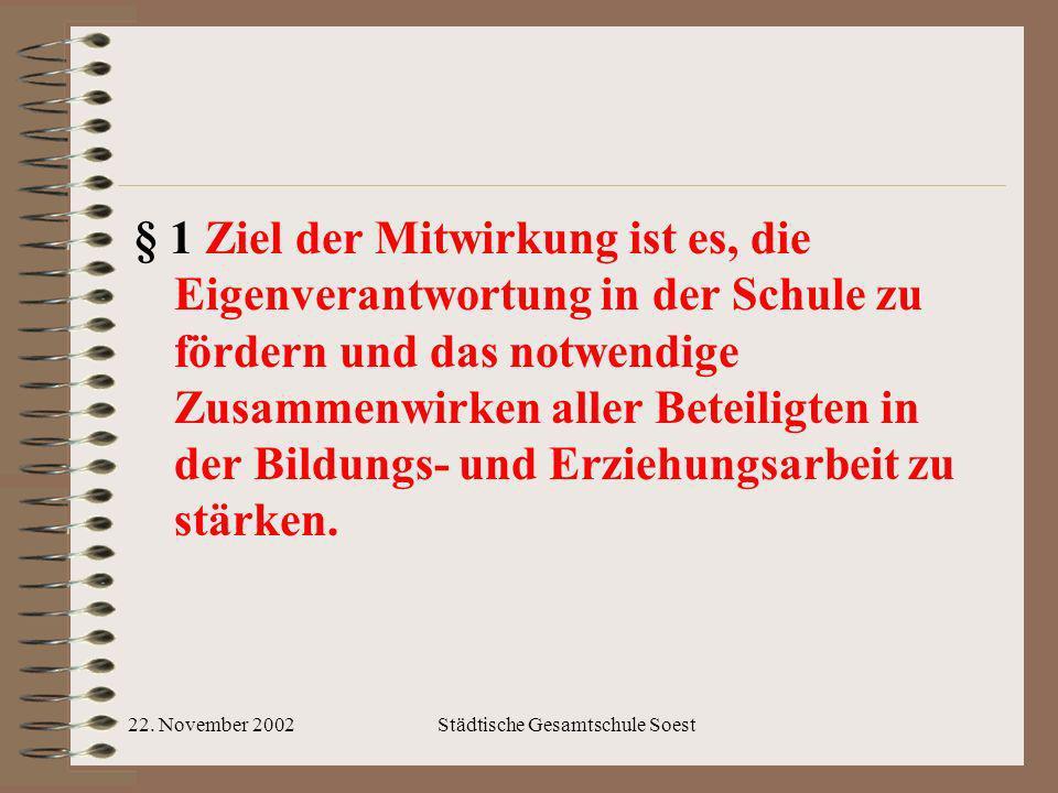 22. November 2002Städtische Gesamtschule Soest § 1 Ziel der Mitwirkung ist es, die Eigenverantwortung in der Schule zu fördern und das notwendige Zusa