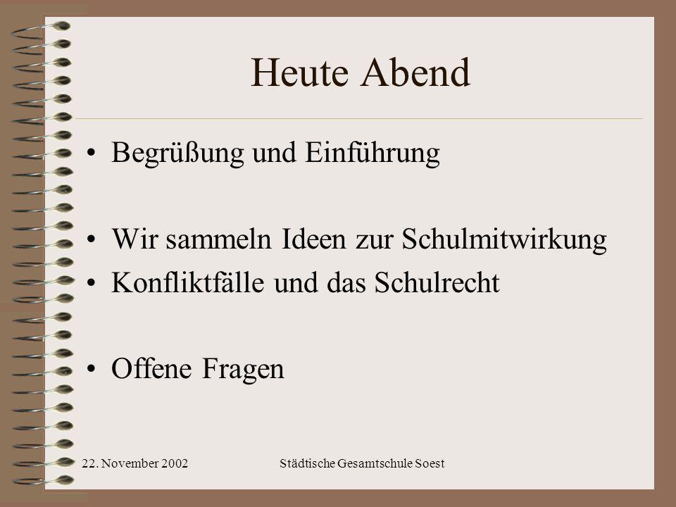 22. November 2002Städtische Gesamtschule Soest Heute Abend Begrüßung und Einführung Wir sammeln Ideen zur Schulmitwirkung Konfliktfälle und das Schulr