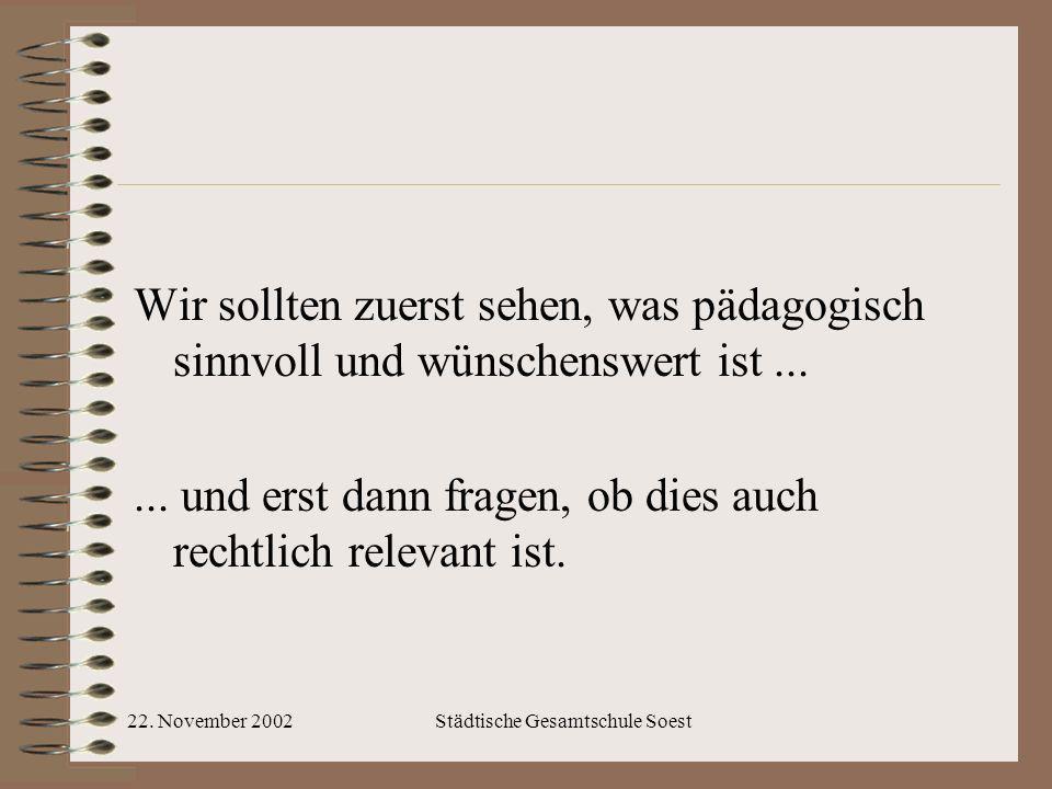 22. November 2002Städtische Gesamtschule Soest Wir sollten zuerst sehen, was pädagogisch sinnvoll und wünschenswert ist...... und erst dann fragen, ob