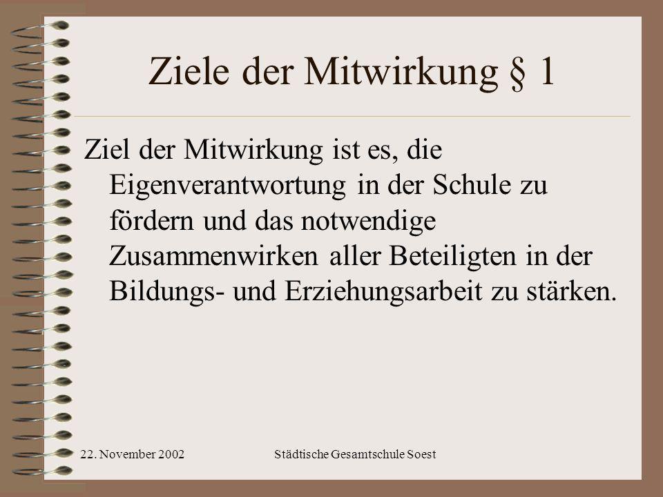 22. November 2002Städtische Gesamtschule Soest Ziele der Mitwirkung § 1 Ziel der Mitwirkung ist es, die Eigenverantwortung in der Schule zu fördern un