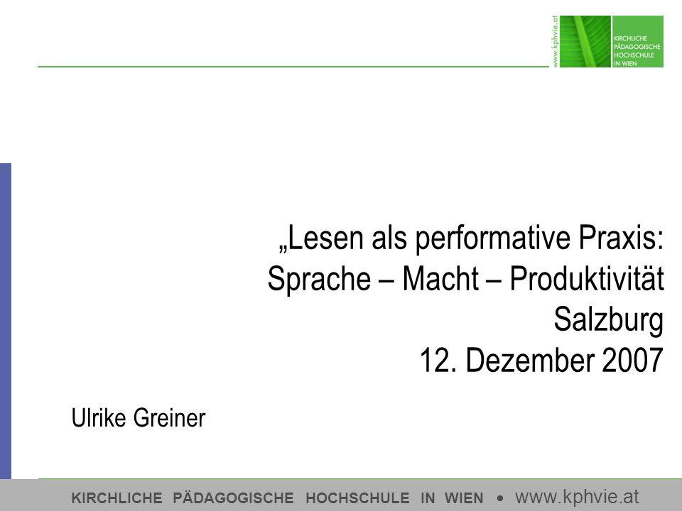 1 KIRCHLICHE PÄDAGOGISCHE HOCHSCHULE IN WIEN www.kphvie.at Lesen als performative Praxis: Sprache – Macht – Produktivität Salzburg 12. Dezember 2007 U