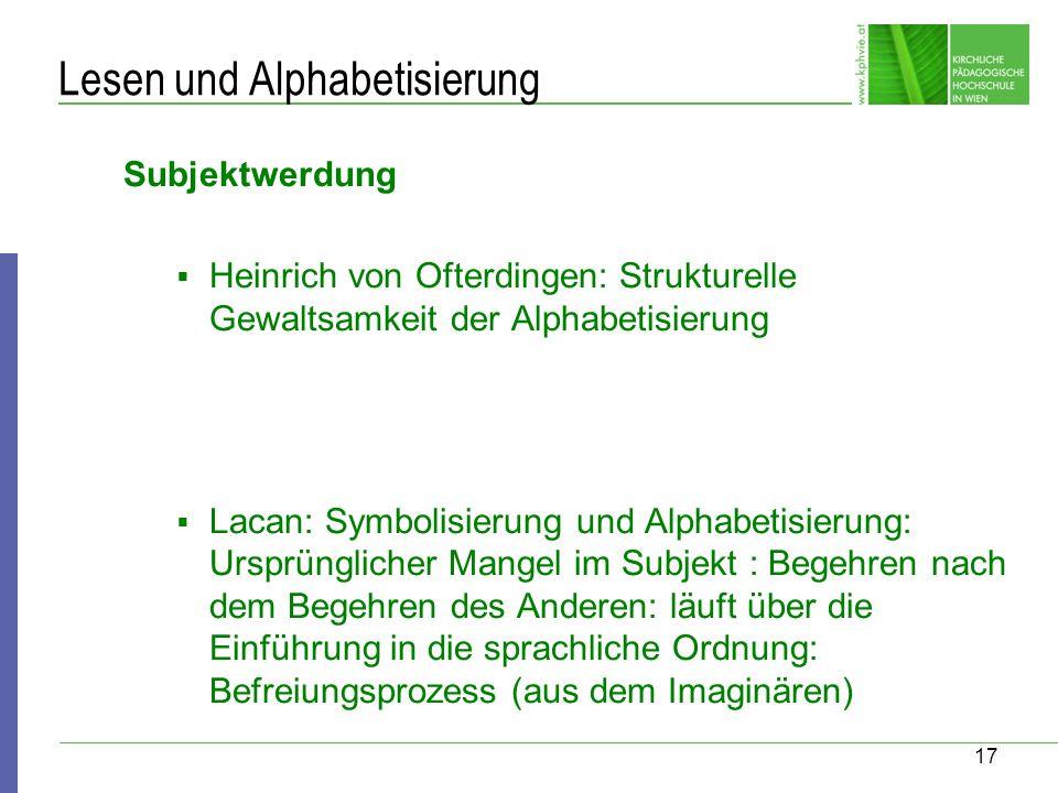 17 Lesen und Alphabetisierung Subjektwerdung Heinrich von Ofterdingen: Strukturelle Gewaltsamkeit der Alphabetisierung Lacan: Symbolisierung und Alpha
