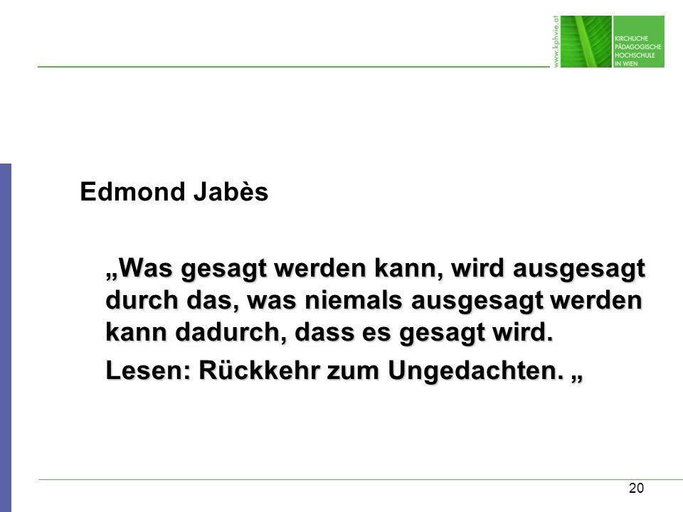 20 Edmond Jabès Was gesagt werden kann, wird ausgesagt durch das, was niemals ausgesagt werden kann dadurch, dass es gesagt wird. Lesen: Rückkehr zum