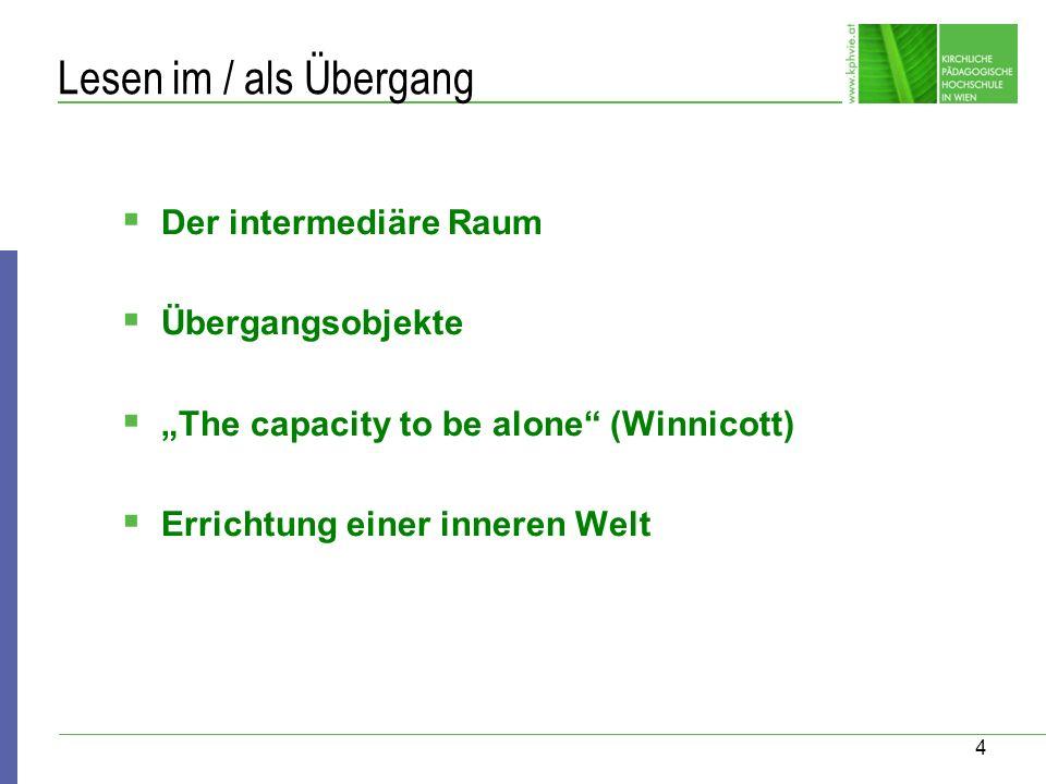 4 Lesen im / als Übergang Der intermediäre Raum Übergangsobjekte The capacity to be alone (Winnicott) Errichtung einer inneren Welt