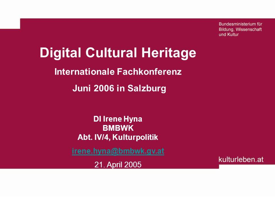 Digital Cultural Heritage Internationale Fachkonferenz Juni 2006 in Salzburg DI Irene Hyna BMBWK Abt.
