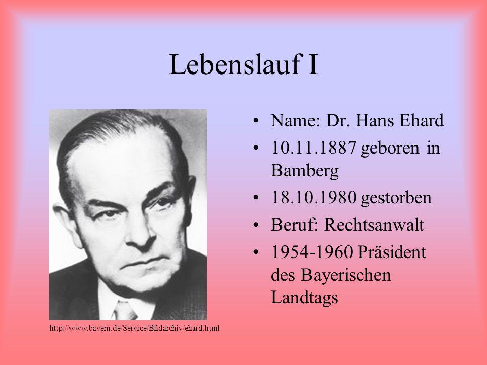 Lebenslauf I Name: Dr. Hans Ehard 10.11.1887 geboren in Bamberg 18.10.1980 gestorben Beruf: Rechtsanwalt 1954-1960 Präsident des Bayerischen Landtags