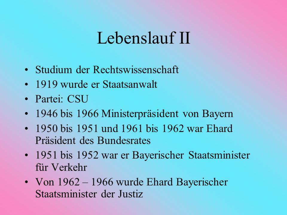 Lebenslauf II Studium der Rechtswissenschaft 1919 wurde er Staatsanwalt Partei: CSU 1946 bis 1966 Ministerpräsident von Bayern 1950 bis 1951 und 1961 bis 1962 war Ehard Präsident des Bundesrates 1951 bis 1952 war er Bayerischer Staatsminister für Verkehr Von 1962 – 1966 wurde Ehard Bayerischer Staatsminister der Justiz