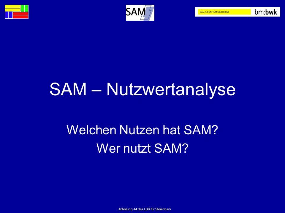Abteilung A4 des LSR für Steiermark SAM – Nutzwertanalyse Welchen Nutzen hat SAM? Wer nutzt SAM?