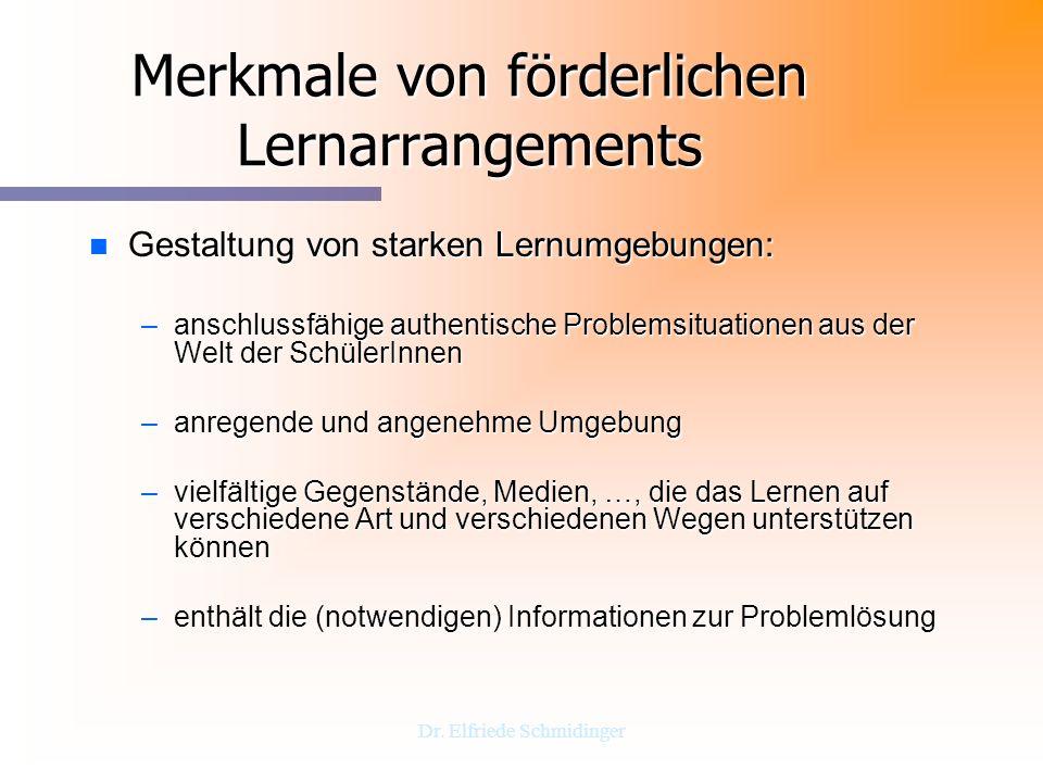 Dr. Elfriede Schmidinger Merkmale von förderlichen Lernarrangements n Gestaltung von starken Lernumgebungen: –anschlussfähige authentische Problemsitu