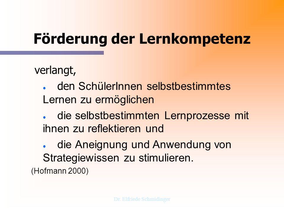 Dr. Elfriede Schmidinger Förderung der Lernkompetenz verlangt, den SchülerInnen selbstbestimmtes Lernen zu ermöglichen die selbstbestimmten Lernprozes