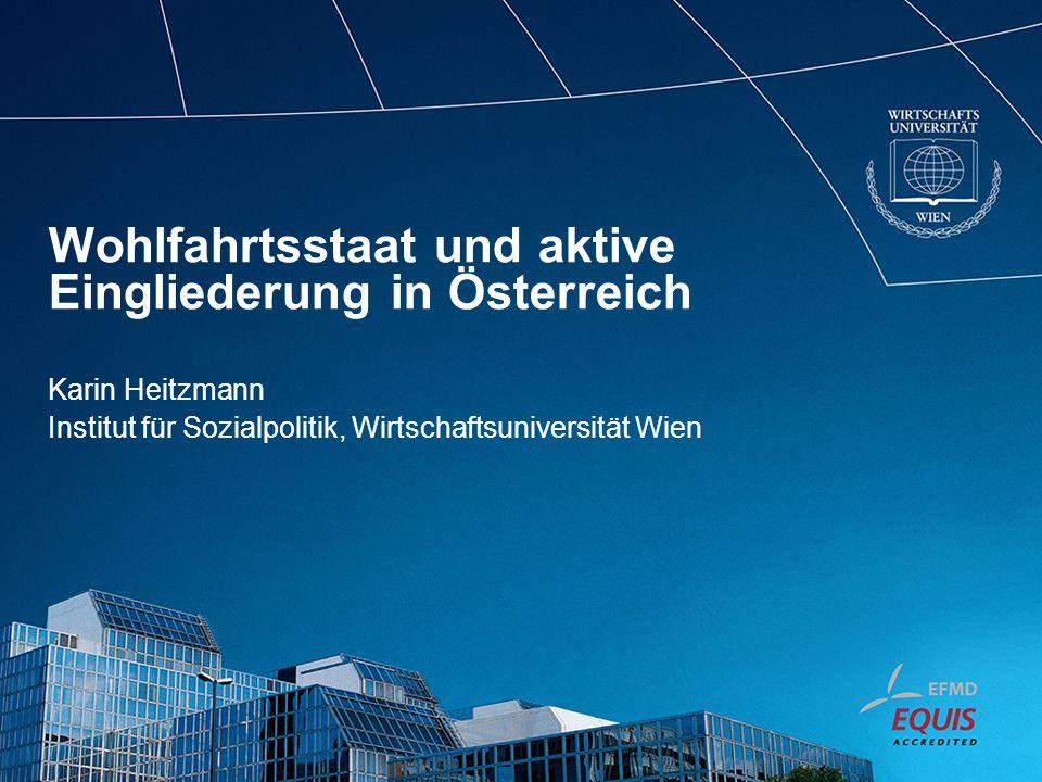 Wohlfahrtsstaat und aktive Eingliederung in Österreich Karin Heitzmann Institut für Sozialpolitik, Wirtschaftsuniversität Wien