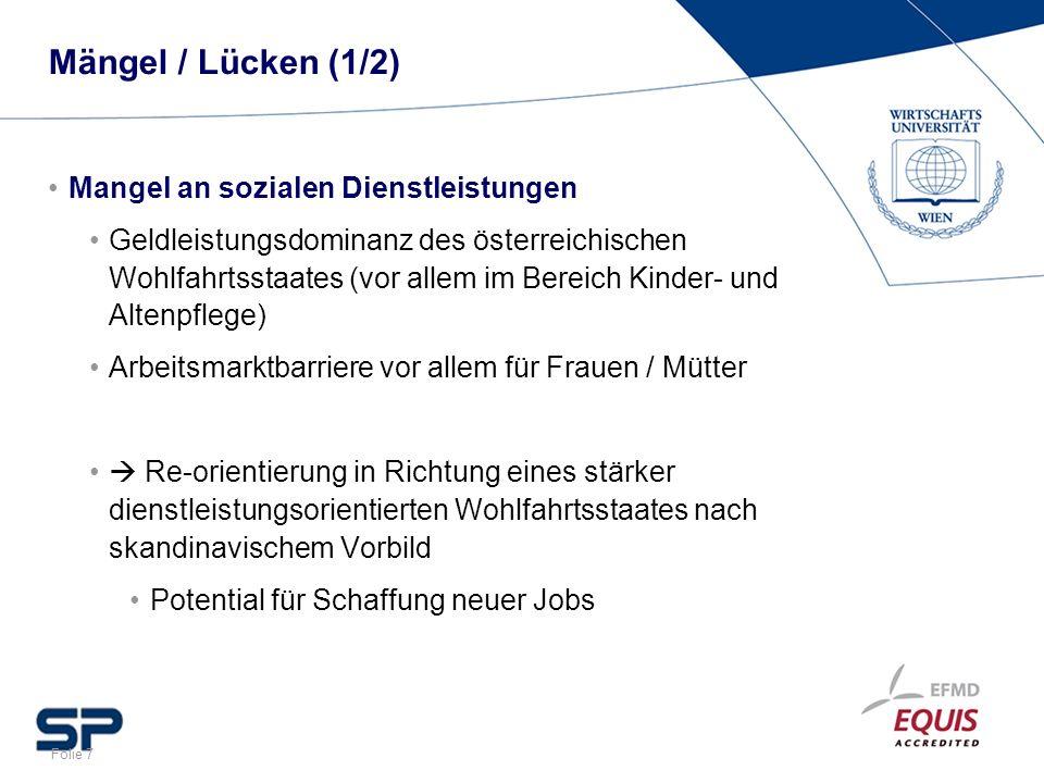 Folie 7 Mängel / Lücken (1/2) Mangel an sozialen Dienstleistungen Geldleistungsdominanz des österreichischen Wohlfahrtsstaates (vor allem im Bereich K