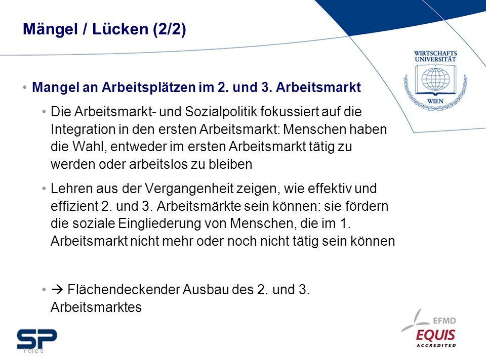 Folie 8 Mängel / Lücken (2/2) Mangel an Arbeitsplätzen im 2. und 3. Arbeitsmarkt Die Arbeitsmarkt- und Sozialpolitik fokussiert auf die Integration in