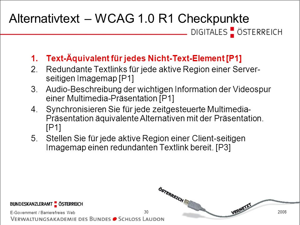 E-Government / Barrierefreies Web 302008 Alternativtext – WCAG 1.0 R1 Checkpunkte 1.Text-Äquivalent für jedes Nicht-Text-Element [P1] 2.Redundante Tex