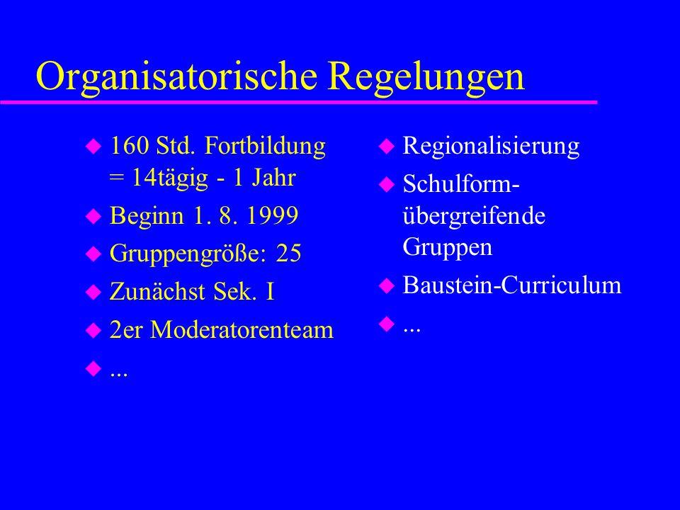 Organisatorische Regelungen u 160 Std. Fortbildung = 14tägig - 1 Jahr u Beginn 1. 8. 1999 u Gruppengröße: 25 u Zunächst Sek. I u 2er Moderatorenteam u
