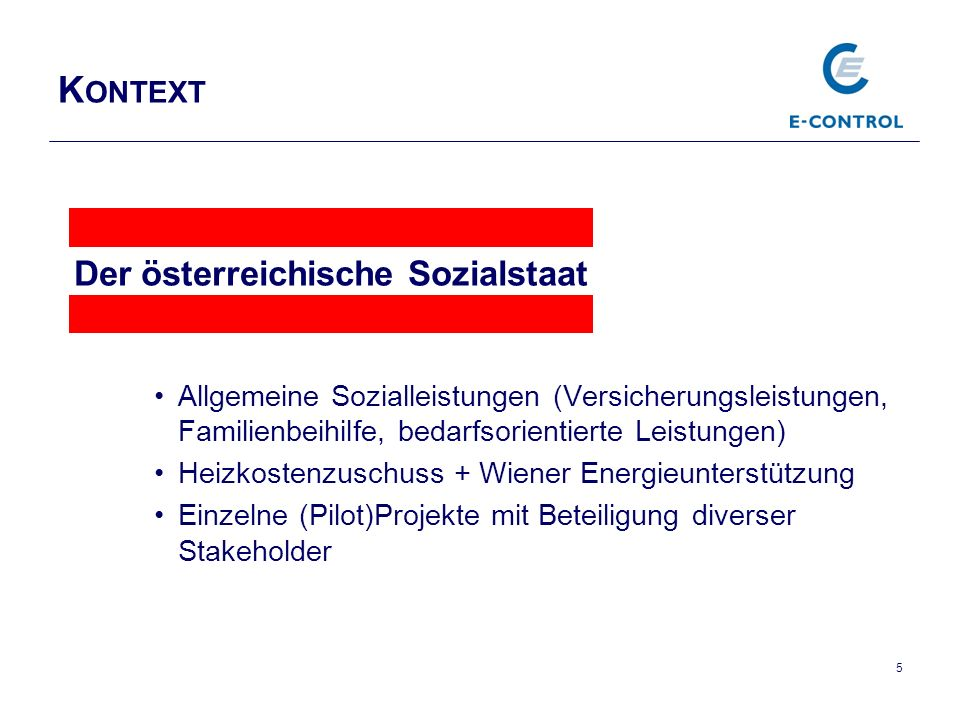 K ONTEXT Allgemeine Sozialleistungen (Versicherungsleistungen, Familienbeihilfe, bedarfsorientierte Leistungen) Heizkostenzuschuss + Wiener Energieunterstützung Einzelne (Pilot)Projekte mit Beteiligung diverser Stakeholder 5 Der österreichische Sozialstaat