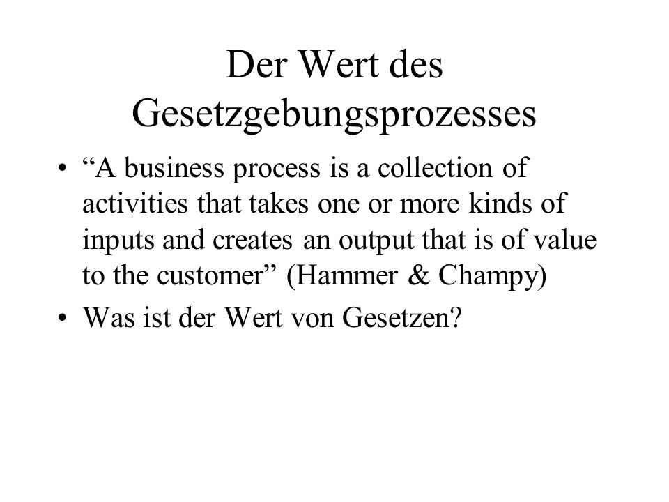 Der Wert des Gesetzgebungsprozesses A business process is a collection of activities that takes one or more kinds of inputs and creates an output that is of value to the customer (Hammer & Champy) Was ist der Wert von Gesetzen