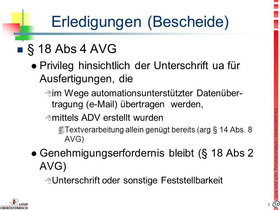 5 Die elektronische Verfahrensführung nach dem AVG Erledigungen (Bescheide) n § 18 Abs 4 AVG l Privileg hinsichtlich der Unterschrift ua für Ausfertigungen, die 8 im Wege automationsunterstützter Datenüber- tragung (e-Mail) übertragen werden, 8 mittels ADV erstellt wurden 4Textverarbeitung allein genügt bereits (arg § 14 Abs.