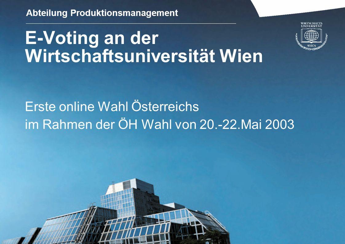Abteilung Produktionsmanagement E-Voting an der Wirtschaftsuniversität Wien Erste online Wahl Österreichs im Rahmen der ÖH Wahl von 20.-22.Mai 2003