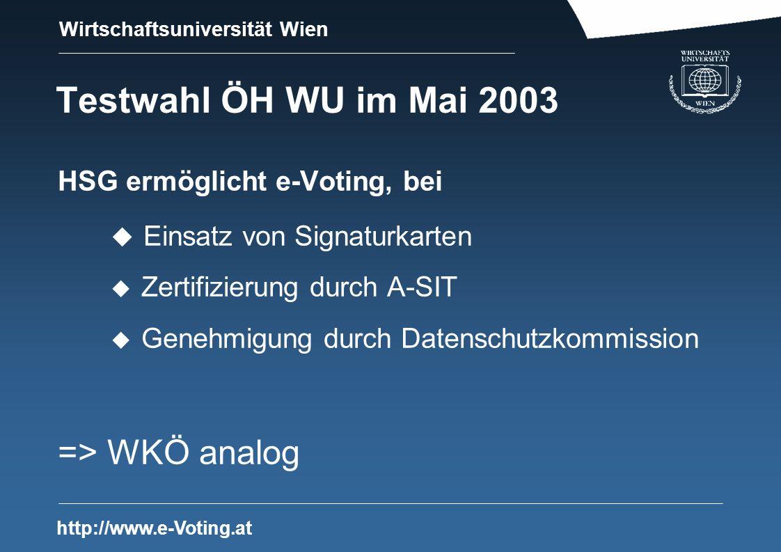 Wirtschaftsuniversität Wien http://www.e-Voting.at Testwahl ÖH WU im Mai 2003 HSG ermöglicht e-Voting, bei u Einsatz von Signaturkarten u Zertifizierung durch A-SIT u Genehmigung durch Datenschutzkommission => WKÖ analog
