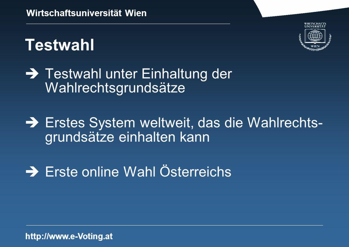Wirtschaftsuniversität Wien http://www.e-Voting.at Testwahl Testwahl unter Einhaltung der Wahlrechtsgrundsätze Erstes System weltweit, das die Wahlrechts- grundsätze einhalten kann Erste online Wahl Österreichs