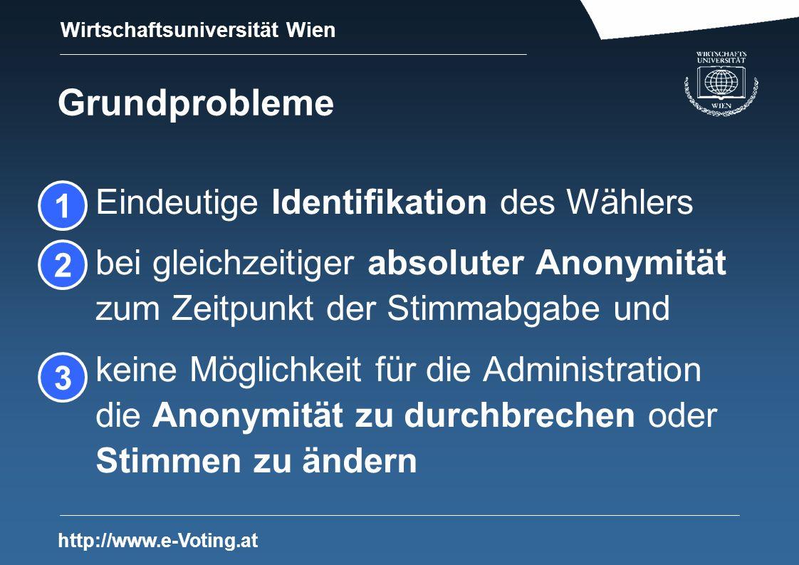 Wirtschaftsuniversität Wien http://www.e-Voting.at Grundprobleme Eindeutige Identifikation des Wählers bei gleichzeitiger absoluter Anonymität zum Zeitpunkt der Stimmabgabe und keine Möglichkeit für die Administration die Anonymität zu durchbrechen oder Stimmen zu ändern 1 2 3