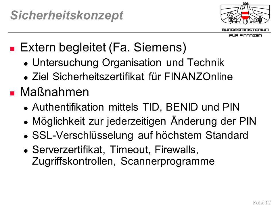 Folie 12 Sicherheitskonzept Extern begleitet (Fa. Siemens) Untersuchung Organisation und Technik Ziel Sicherheitszertifikat für FINANZOnline Maßnahmen