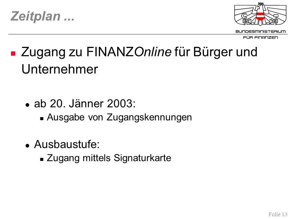 Folie 13 Zeitplan... Zugang zu FINANZOnline für Bürger und Unternehmer ab 20. Jänner 2003: Ausgabe von Zugangskennungen Ausbaustufe: Zugang mittels Si
