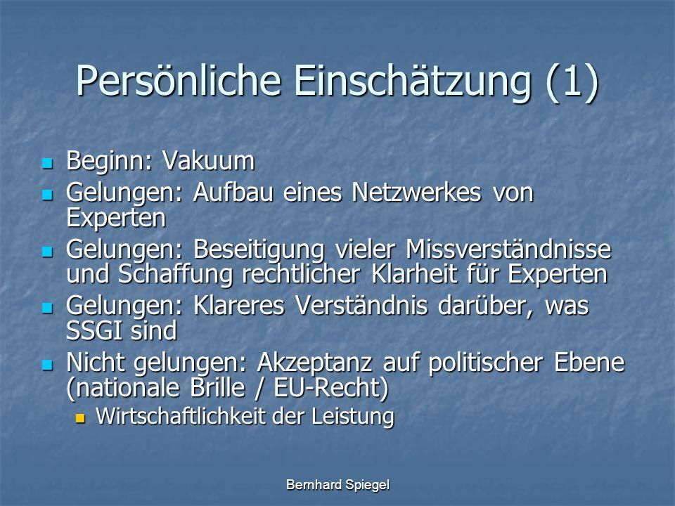 Bernhard Spiegel Persönliche Einschätzung (1) Beginn: Vakuum Beginn: Vakuum Gelungen: Aufbau eines Netzwerkes von Experten Gelungen: Aufbau eines Netzwerkes von Experten Gelungen: Beseitigung vieler Missverständnisse und Schaffung rechtlicher Klarheit für Experten Gelungen: Beseitigung vieler Missverständnisse und Schaffung rechtlicher Klarheit für Experten Gelungen: Klareres Verständnis darüber, was SSGI sind Gelungen: Klareres Verständnis darüber, was SSGI sind Nicht gelungen: Akzeptanz auf politischer Ebene (nationale Brille / EU-Recht) Nicht gelungen: Akzeptanz auf politischer Ebene (nationale Brille / EU-Recht) Wirtschaftlichkeit der Leistung Wirtschaftlichkeit der Leistung