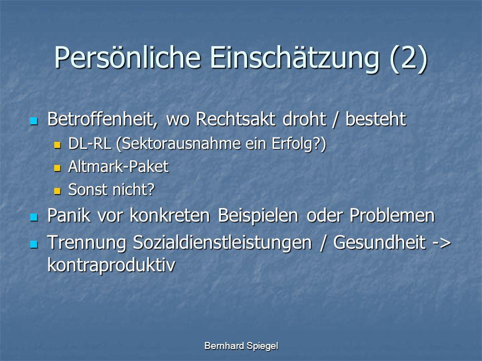Bernhard Spiegel Persönliche Einschätzung (2) Betroffenheit, wo Rechtsakt droht / besteht Betroffenheit, wo Rechtsakt droht / besteht DL-RL (Sektorausnahme ein Erfolg?) DL-RL (Sektorausnahme ein Erfolg?) Altmark-Paket Altmark-Paket Sonst nicht.