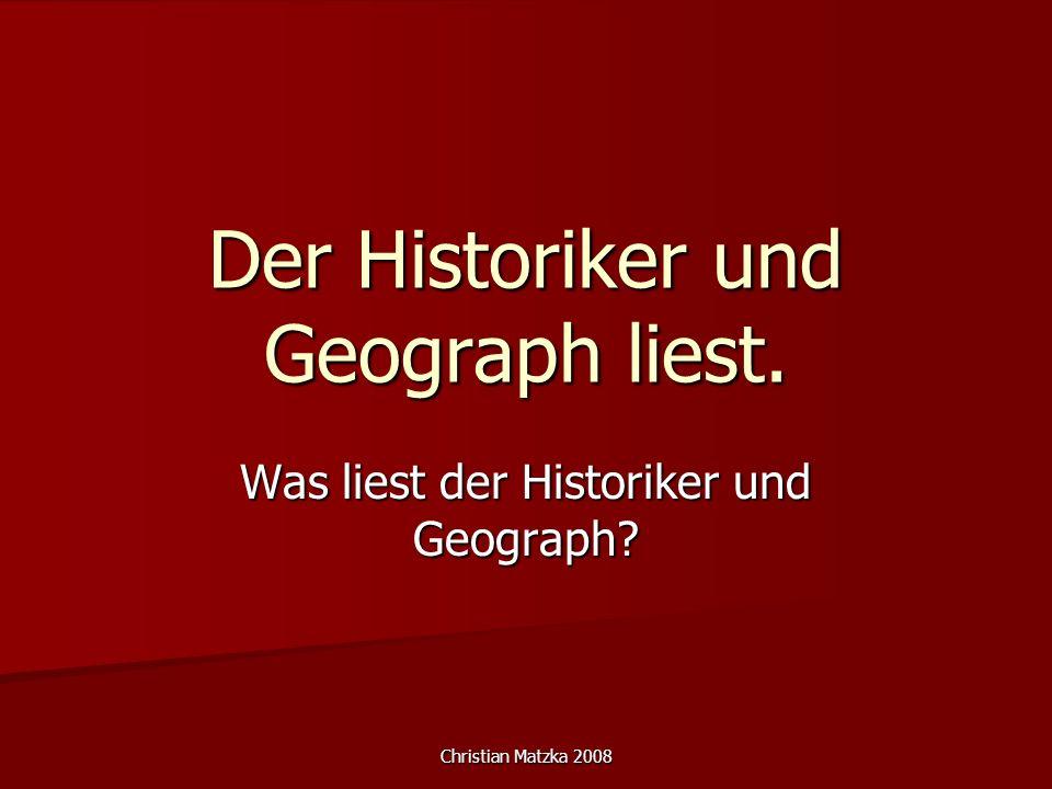 Christian Matzka 2008 Der Historiker und Geograph liest. Was liest der Historiker und Geograph