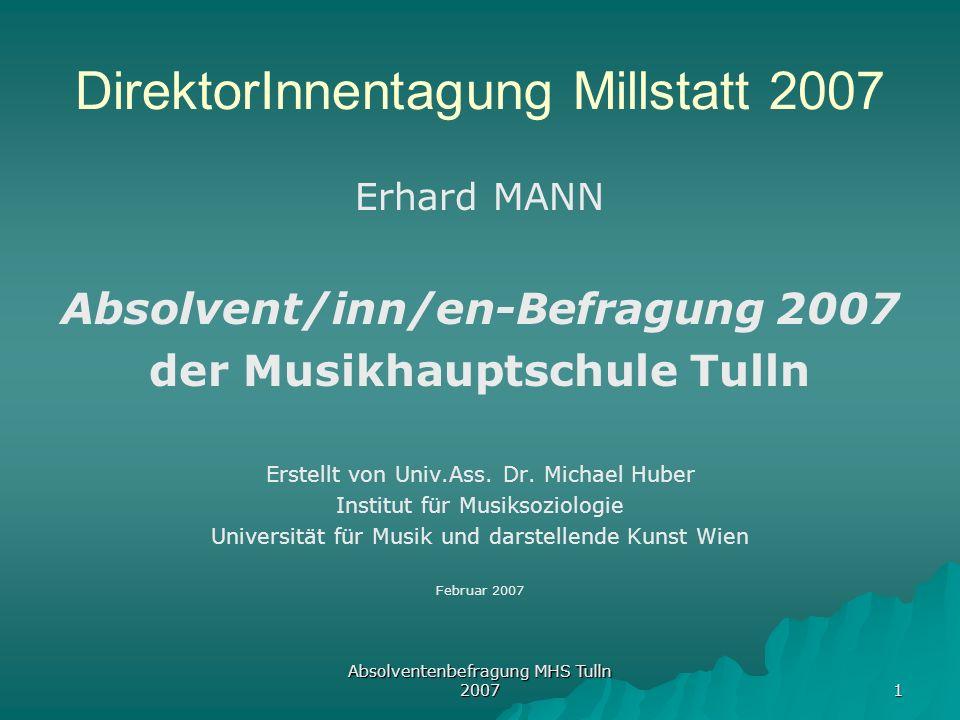 Absolventenbefragung MHS Tulln 2007 1 DirektorInnentagung Millstatt 2007 Erhard MANN Absolvent/inn/en-Befragung 2007 der Musikhauptschule Tulln Erstel