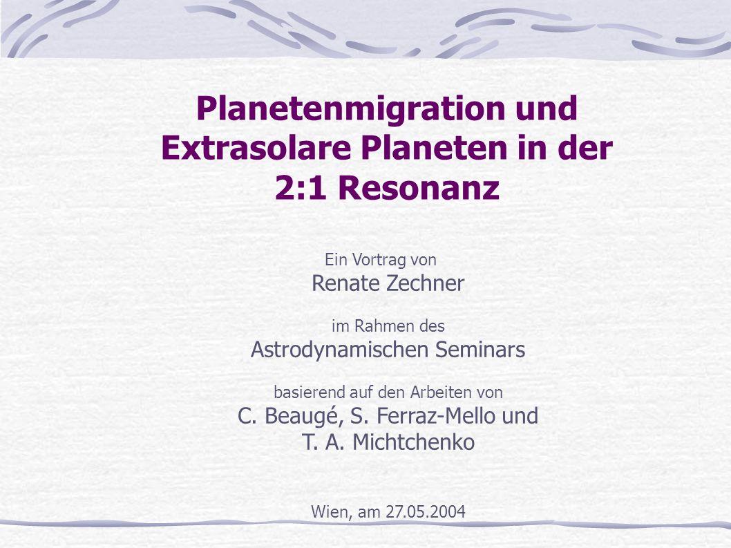 Planetenmigration und Extrasolare Planeten in der 2:1 Resonanz Ein Vortrag von Renate Zechner im Rahmen des Astrodynamischen Seminars basierend auf de