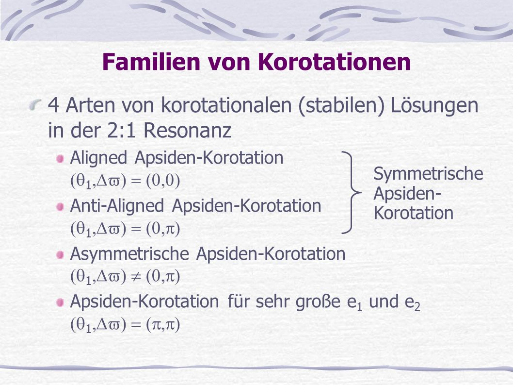 4 Arten von korotationalen (stabilen) Lösungen in der 2:1 Resonanz Aligned Apsiden-Korotation 1 Anti-Aligned Apsiden-Korotation 1 Asymmetrische Apside
