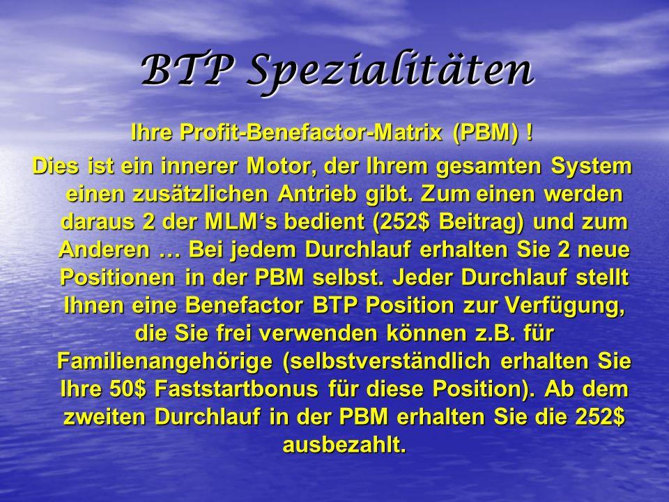 BTP Spezialitäten Ihre Profit-Benefactor-Matrix (PBM) ! Dies ist ein innerer Motor, der Ihrem gesamten System einen zusätzlichen Antrieb gibt. Zum ein