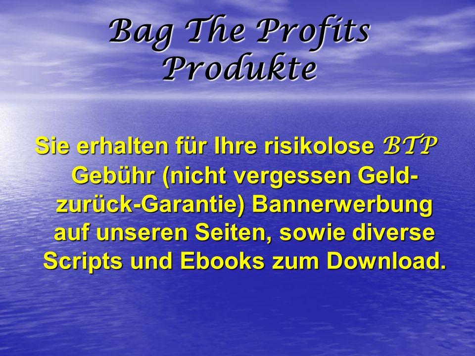 Bag The Profits Produkte Sie erhalten für Ihre risikolose BTP Gebühr (nicht vergessen Geld- zurück-Garantie) Bannerwerbung auf unseren Seiten, sowie d