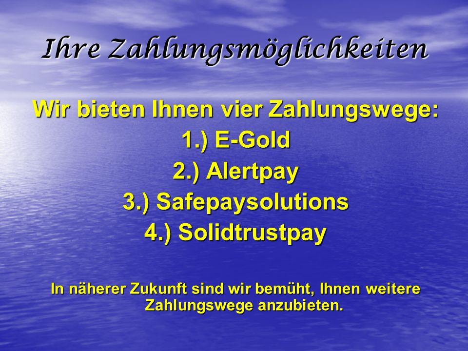 Ihre Zahlungsmöglichkeiten Wir bieten Ihnen vier Zahlungswege: 1.) E-Gold 2.) Alertpay 3.) Safepaysolutions 4.) Solidtrustpay In näherer Zukunft sind